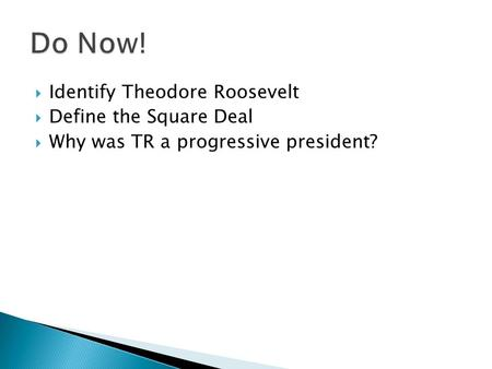  Identify Theodore Roosevelt  Define the Square Deal  Why was TR a progressive president?