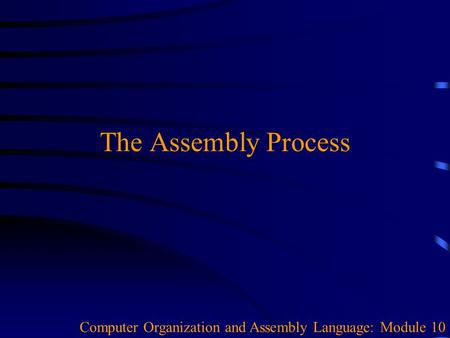 The Assembly Process Computer Organization and Assembly Language: Module 10.