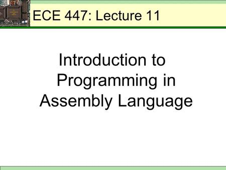ECE 447: Lecture 11 Introduction to Programming in Assembly Language.