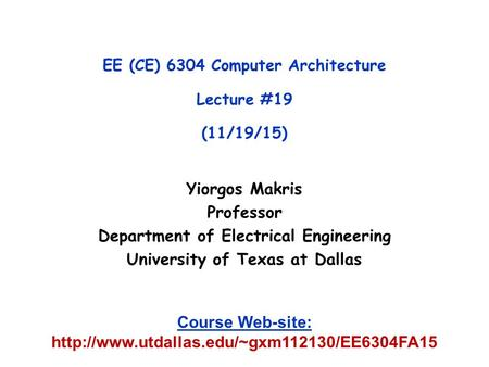Yiorgos Makris Professor Department of Electrical Engineering University of Texas at Dallas EE (CE) 6304 Computer Architecture Lecture #19 (11/19/15) Course.