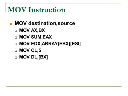 MOV Instruction MOV destination,source  MOV AX,BX  MOV SUM,EAX  MOV EDX,ARRAY[EBX][ESI]  MOV CL,5  MOV DL,[BX]
