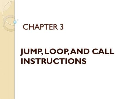 CHAPTER 3 JUMP, LOOP, AND CALL INSTRUCTIONS. Looping Repeating a sequence of instructions a certain number of times is called a loop ◦ Loop action is.