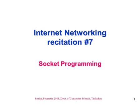 1 Spring Semester 2008, Dept. of Computer Science, Technion Internet Networking recitation #7 Socket Programming.