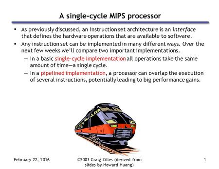 February 22, 2016©2003 Craig Zilles (derived from slides by Howard Huang) 1 A single-cycle MIPS processor  As previously discussed, an instruction set.
