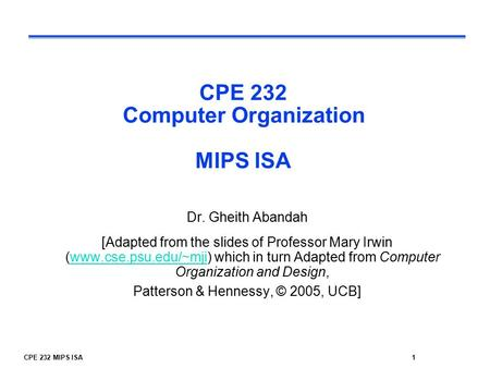 CPE 232 MIPS ISA1 CPE 232 Computer Organization MIPS ISA Dr. Gheith Abandah [Adapted from the slides of Professor Mary Irwin (www.cse.psu.edu/~mji) which.