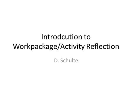 Introdcution to Workpackage/Activity Reflection D. Schulte.