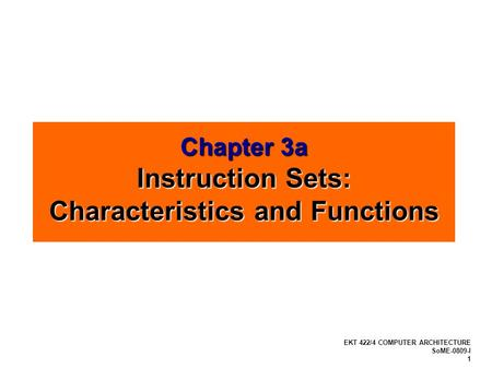 EKT 422/4 COMPUTER ARCHITECTURE SoME-0809-I 1 Chapter 3a Instruction Sets: Characteristics and Functions.