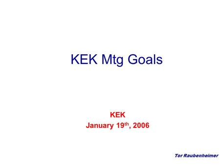 Tor Raubenheimer KEK Mtg Goals KEK January 19 th, 2006.