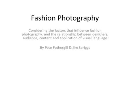 Fashion Photography Considering the factors that influence fashion photography, and the relationship between designers, audience, content and application.
