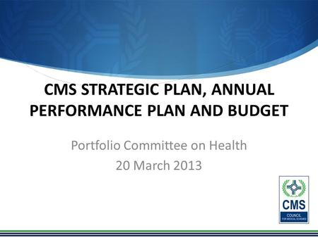 CMS STRATEGIC PLAN, ANNUAL PERFORMANCE PLAN AND BUDGET Portfolio Committee on Health 20 March 2013.