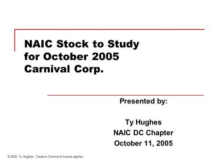 NAIC Stock to Study for October 2005 Carnival Corp. Presented by: Ty Hughes NAIC DC Chapter October 11, 2005 © 2005, Ty Hughes. Creative Commons license.