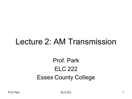 Prof. ParkELC 2221 Lecture 2: AM Transmission Prof. Park ELC 222 Essex County College.