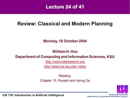 Kansas State University Department of Computing and Information Sciences CIS 730: Introduction to Artificial Intelligence Lecture 24 of 41 Monday, 18 October.