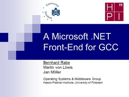 A Microsoft.NET Front-End for GCC Bernhard Rabe Martin von Löwis Jan Möller Operating Systems & Middleware Group Hasso-Plattner-Institute, University of.