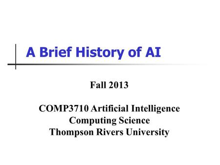 A Brief History of AI Fall 2013 COMP3710 Artificial Intelligence Computing Science Thompson Rivers University.