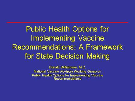 Public Health Options for Implementing Vaccine Recommendations: A Framework for State Decision Making Donald Williamson, M.D. National Vaccine Advisory.