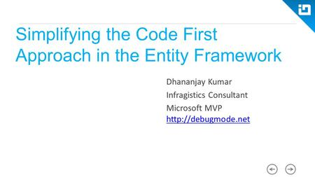Simplifying the Code First Approach in the Entity Framework Dhananjay Kumar Infragistics Consultant Microsoft MVP