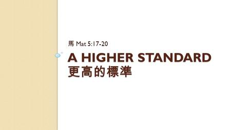 A HIGHER STANDARD 更高的標準 馬 Mat 5:17-20. Mat 5:17-20 Do not think that I have come to destroy the Law or the Prophets. I have not come to destroy but to.