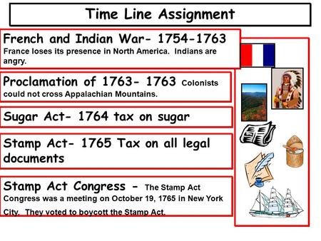 Time Line Assignment French and Indian War- 1754-1763 France loses its presence in North America. Indians are angry. Proclamation of 1763- 1763 Colonists.