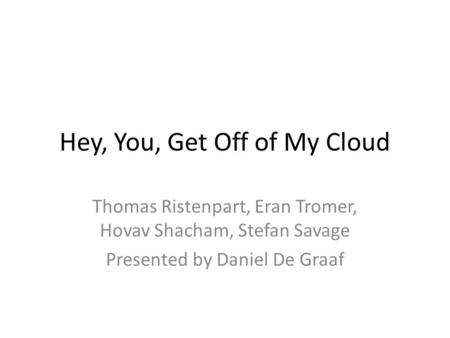 Hey, You, Get Off of My Cloud Thomas Ristenpart, Eran Tromer, Hovav Shacham, Stefan Savage Presented by Daniel De Graaf.