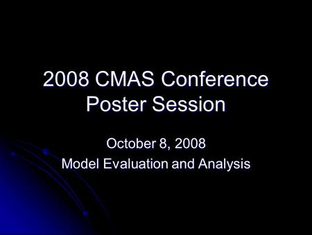 2008 CMAS Conference Poster Session October 8, 2008 Model Evaluation and Analysis.