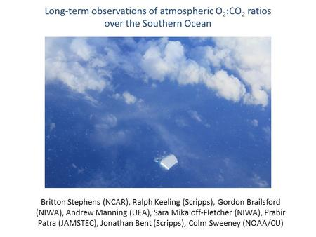 Long-term observations of atmospheric O 2 :CO 2 ratios over the Southern Ocean Britton Stephens (NCAR), Ralph Keeling (Scripps), Gordon Brailsford (NIWA),