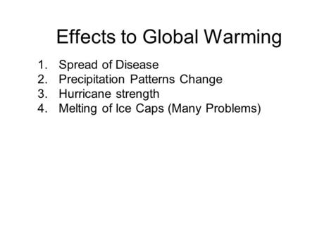 Effects to Global Warming 1.Spread of Disease 2.Precipitation Patterns Change 3.Hurricane strength 4.Melting of Ice Caps (Many Problems)