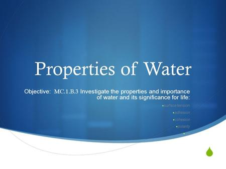  Properties of Water Objective: MC.1.B.3 Investigate the properties and importance of water and its significance for life:  surface tension  adhesion.
