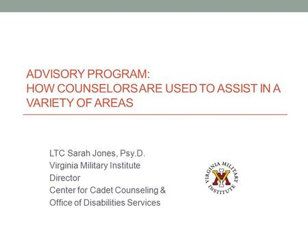 ADVISORY PROGRAM: HOW COUNSELORS ARE USED TO ASSIST IN A VARIETY OF AREAS LTC Sarah Jones, Psy.D. Virginia Military Institute Director Center for Cadet.