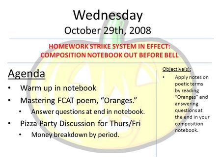 "Wednesday October 29th, 2008 Agenda Warm up in notebook Mastering FCAT poem, ""Oranges."" Answer questions at end in notebook. Pizza Party Discussion for."