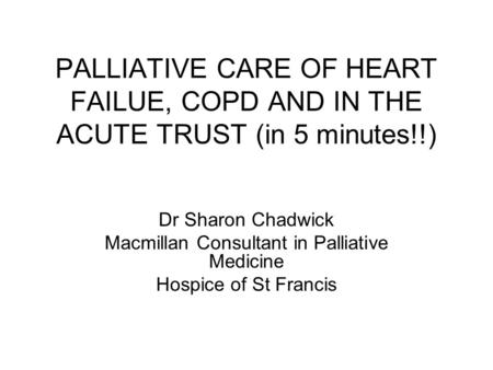 PALLIATIVE CARE OF HEART FAILUE, COPD AND IN THE ACUTE TRUST (in 5 minutes!!) Dr Sharon Chadwick Macmillan Consultant in Palliative Medicine Hospice of.