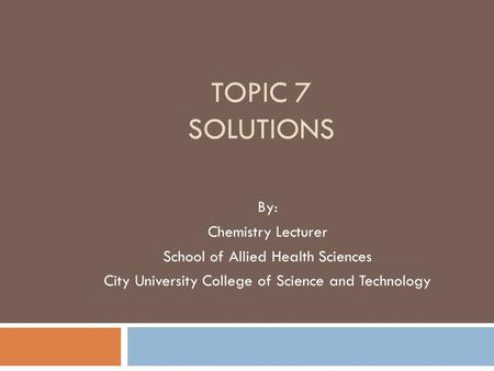 TOPIC 7 SOLUTIONS By: Chemistry Lecturer School of Allied Health Sciences City University College of Science and Technology.