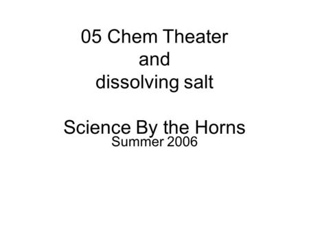 05 Chem Theater and dissolving salt Science By the Horns Summer 2006.