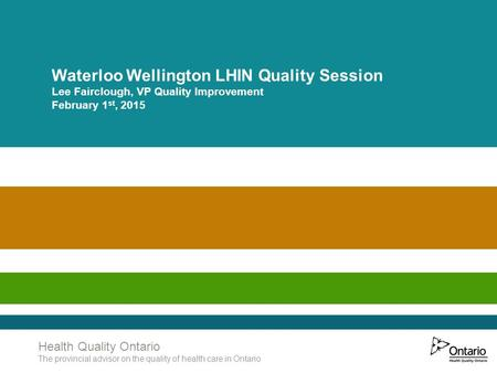 Www.HQOntario.ca Health Quality Ontario The provincial advisor on the quality of health care in Ontario Waterloo Wellington LHIN Quality Session Lee Fairclough,