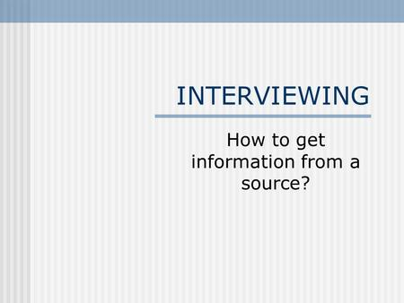INTERVIEWING How to get information from a source?