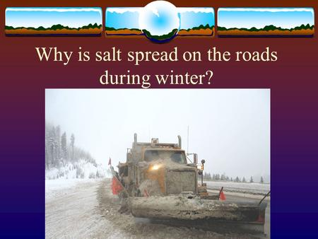 Why is salt spread on the roads during winter?. Ch 18 Solutions  Properties of Solutions  Concentrations of Solutions  Colligative Properties of Solutions.