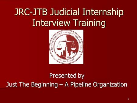 JRC-JTB Judicial Internship Interview Training Presented by Just The Beginning – A Pipeline Organization 1.
