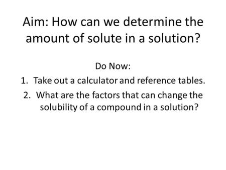 Aim: How can we determine the amount of solute in a solution? Do Now: 1.Take out a calculator and reference tables. 2.What are the factors that can change.