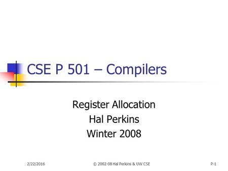 2/22/2016© 2002-08 Hal Perkins & UW CSEP-1 CSE P 501 – Compilers Register Allocation Hal Perkins Winter 2008.