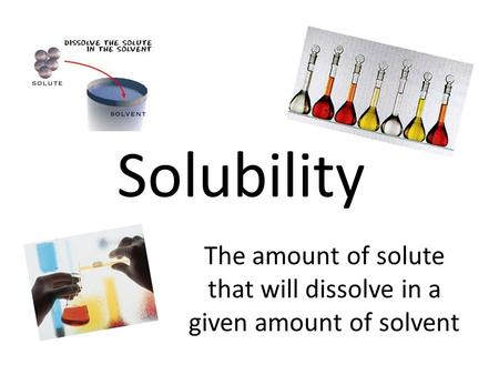 Solubility The amount of solute that will dissolve in a given amount of solvent.