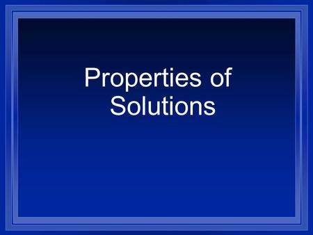 Properties of Solutions A Solution l A solution is made up of a solute and a solvent. l The solvent does the dissolving. l The solute is the substance.