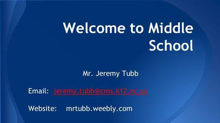 Welcome to Middle School Mr. Jeremy Tubb   Website: mrtubb.weebly.com.