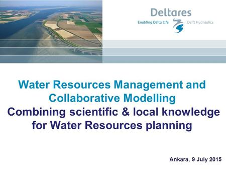 Water Resources Management and Collaborative Modelling Combining scientific & local knowledge for Water Resources planning Ankara, 9 July 2015.
