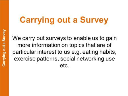 Carrying out a Survey We carry out surveys to enable us to gain more information on topics that are of particular interest to us e.g. eating habits, exercise.
