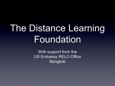 The Distance Learning Foundation With support from the US Embassy RELO Office Bangkok.