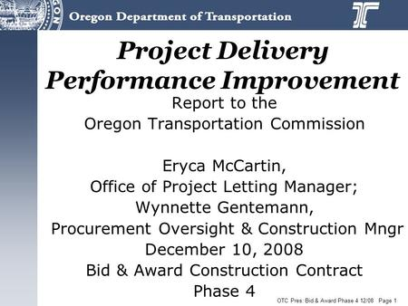 OTC Pres: Bid & Award Phase 4 12/08 Page 1 Project Delivery Performance Improvement Report to the Oregon Transportation Commission Eryca McCartin, Office.