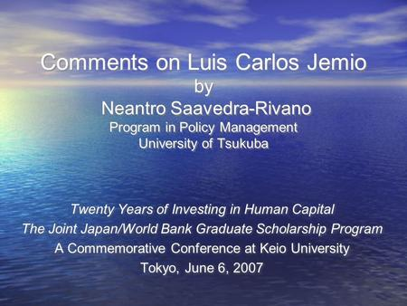 Comments on Luis Carlos Jemio by Neantro Saavedra-Rivano Program in Policy Management University of Tsukuba Twenty Years of Investing in Human Capital.