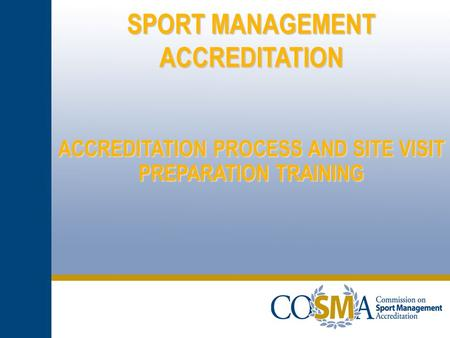 SPORT MANAGEMENT ACCREDITATION ACCREDITATION PROCESS AND SITE VISIT PREPARATION TRAINING.