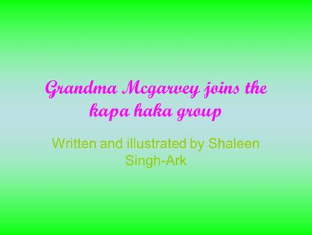 Grandma Mcgarvey joins the kapa haka group Written and illustrated by Shaleen Singh-Ark.