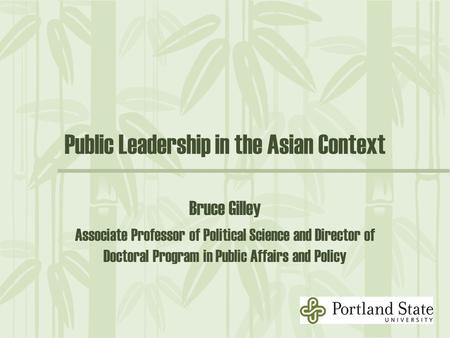 Public Leadership in the Asian Context Bruce Gilley Associate Professor of Political Science and Director of Doctoral Program in Public Affairs and Policy.